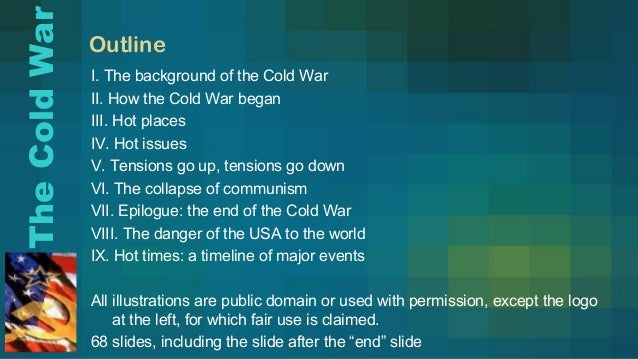 Outline I. The background of the Cold War II. How the Cold War began III. Hot places IV. Hot issues V. Tensions go up, ten...