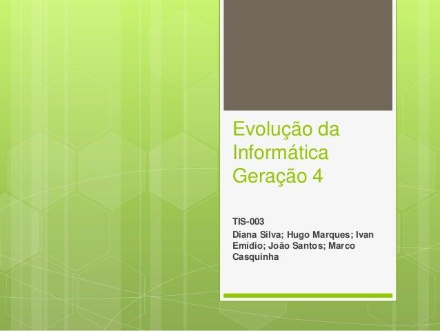 Evolução da Informática Geração 4 TIS-003 Diana Silva; Hugo Marques; Ivan Emídio; João Santos; Marco Casquinha