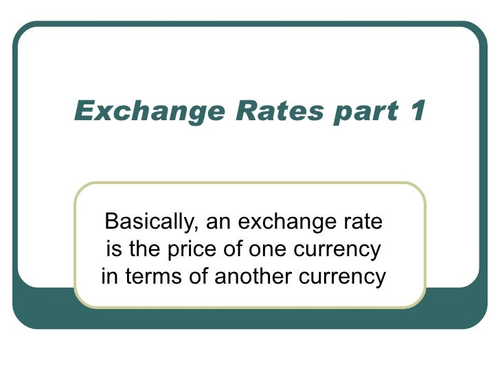 Exchange Rates part 1  Basically, an exchange rate  is the price of one currency in terms of another currency