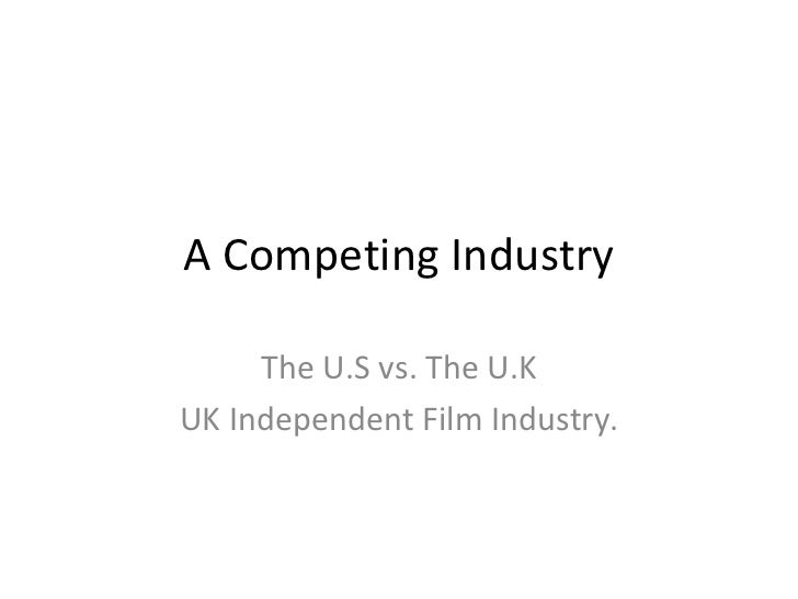A Competing Industry The U.S vs. The U.K UK Independent Film Industry.
