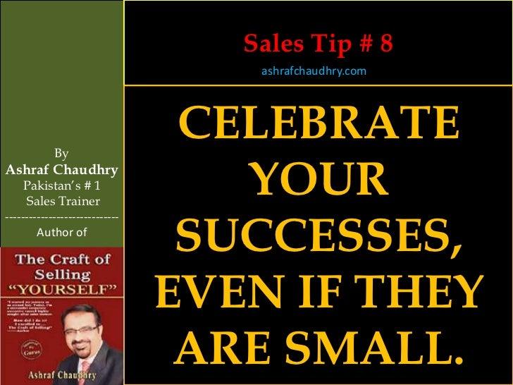 Sales Tip # 8                                    ashrafchaudhry.com            By                                 CELEBRAT...