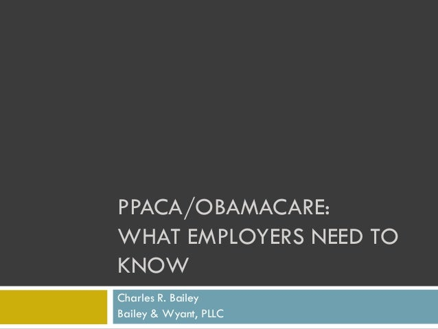 PPACA/OBAMACARE: WHAT EMPLOYERS NEED TO KNOW Charles R. Bailey Bailey & Wyant, PLLC