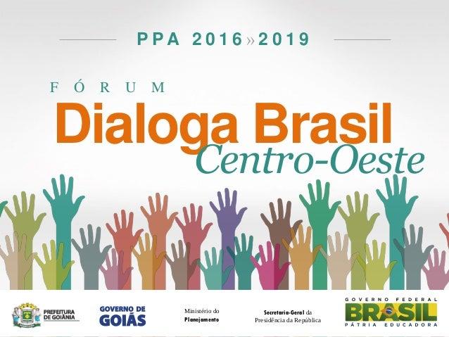 F Ó R U M P P A 2 0 1 6 » 2 0 1 9 Dialoga Brasil Centro-Oeste Secretaria-Geral da Presidência da República Ministério do P...