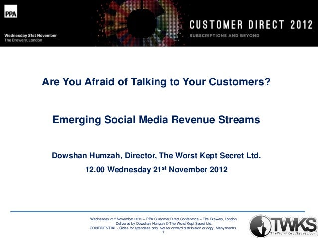 Are You Afraid of Talking to Your Customers?  Emerging Social Media Revenue Streams  Dowshan Humzah, Director, The Worst K...