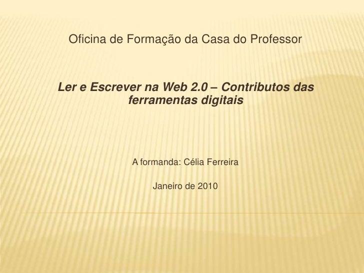 Oficina de Formação da Casa do Professor<br />Ler e Escrever na Web 2.0 – Contributos das ferramentas digitais<br />A form...