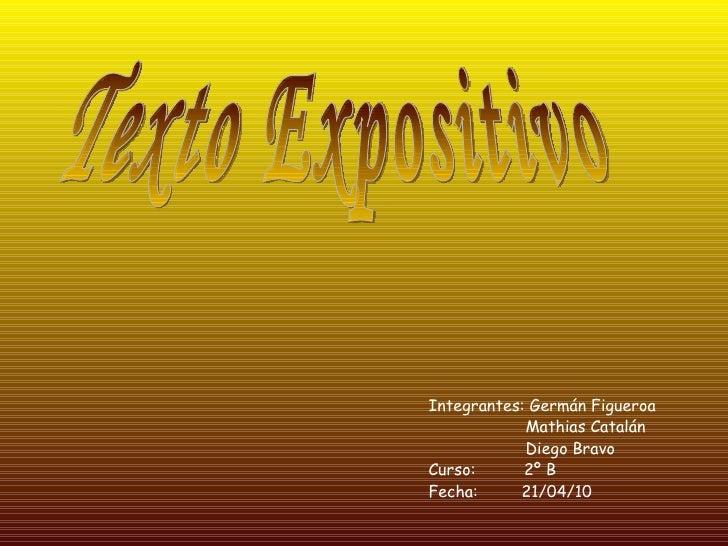 Integrantes: Germán Figueroa Mathias Catalán  Diego Bravo Curso:  2º B Fecha:  21/04/10 Texto Expositivo