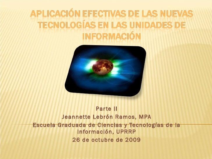 Parte II Jeannette Lebrón Ramos, MPA Escuela Graduada de Ciencias y Tecnologías de la Información, UPRRP 26 de octubre de ...