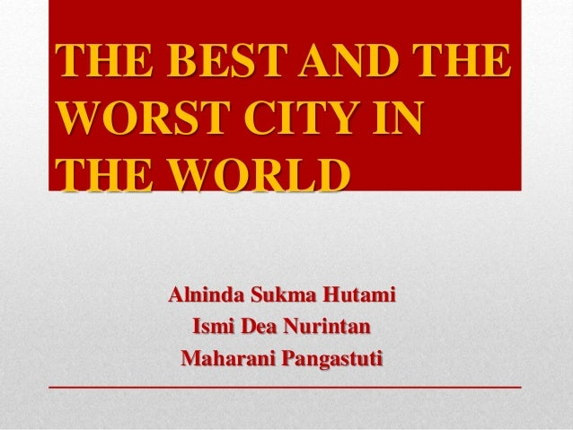 THE BEST AND THE WORST CITY IN THE WORLD Alninda Sukma Hutami Ismi Dea Nurintan Maharani Pangastuti