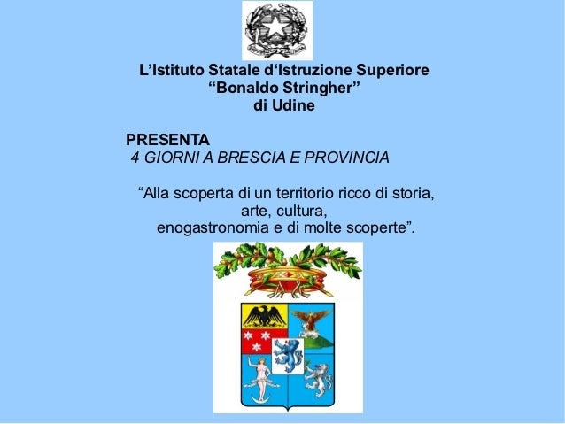 """L'Istituto Statale d'Istruzione Superiore            """"Bonaldo Stringher""""                  di UdinePRESENTA4 GIORNI A BRESC..."""