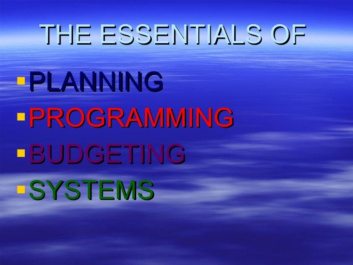 THE ESSENTIALS OF   <ul><li>PLANNING </li></ul><ul><li>PROGRAMMING </li></ul><ul><li>BUDGETING </li></ul><ul><li>SYSTEMS <...