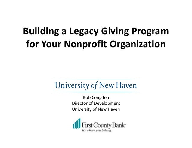 Building a Legacy Giving Program for Your Nonprofit Organization Bob Congdon Director of Development University of New Hav...