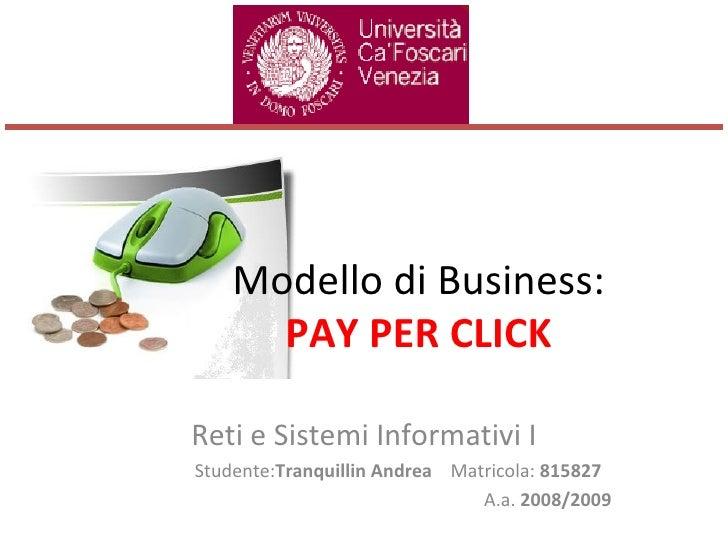 Modello di Business: PAY PER CLICK Reti e Sistemi Informativi I Studente: Tranquillin Andrea  Matricola:  815827 A.a.  200...