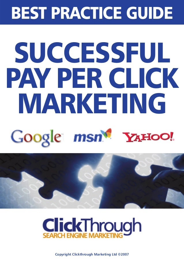 Copyright Clickthrough Marketing Ltd ©2007 BEST PRACTICE GUIDE SUCCESSFUL PAY PER CLICK MARKETING