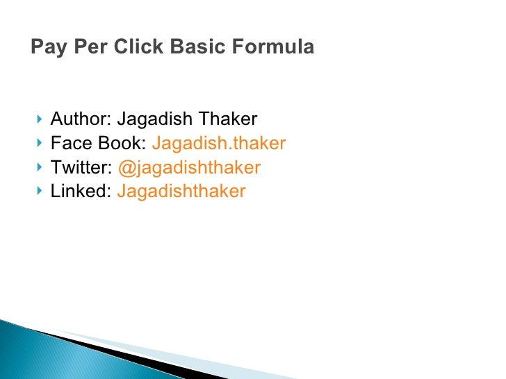 Pay Per Click Basic Formula <ul><li>Author: Jagadish Thaker </li></ul><ul><li>Face Book:  Jagadish.thaker </li></ul><ul><l...