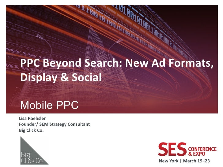 PPC	  Beyond	  Search:	  New	  Ad	  Formats,	  Display	  &	  Social	  	  Mobile PPC                             	  Lisa	  ...