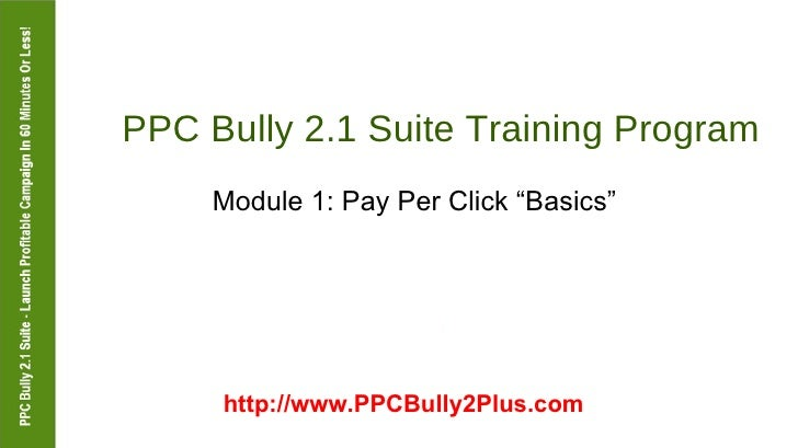 "PPC Bully 2.1 Suite Training Program  Module 1: Pay Per Click ""Basics""  http://www.PPCBully2Plus.com"