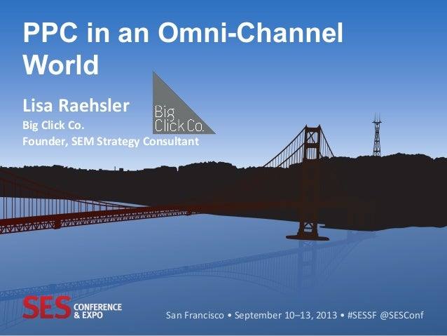 San	   Francisco	   •	   September	   10–13,	   2013	   •	   #SESSF	   @SESConf	    PPC in an Omni-Channel World 	    Lisa...