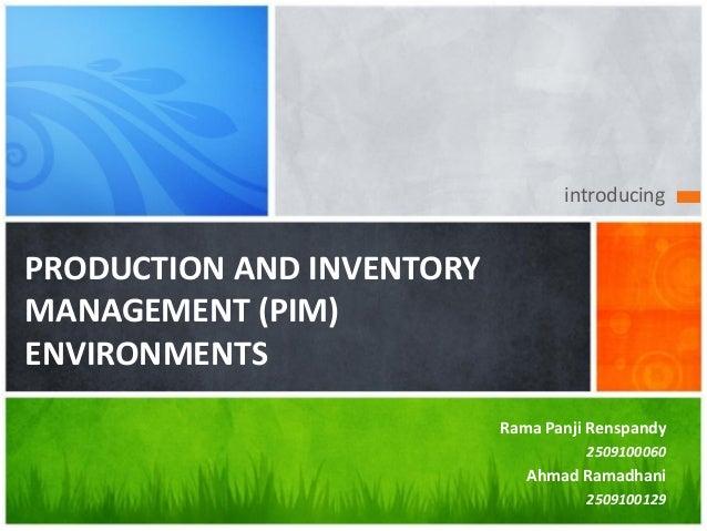 introducing PRODUCTION AND INVENTORY MANAGEMENT (PIM) ENVIRONMENTS Rama Panji Renspandy 2509100060 Ahmad Ramadhani 2509100...