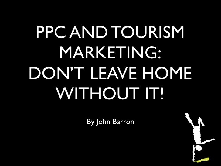 PPC AND TOURISM   MARKETING:DON'T LEAVE HOME   WITHOUT IT!     By John Barron