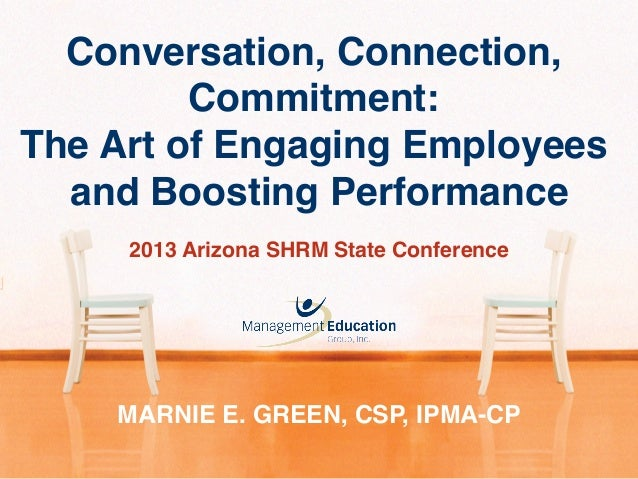 Conversation, Connection, Commitment:! The Art of Engaging Employees and Boosting Performance! MARNIE E. GREEN, CSP, IPMA-...
