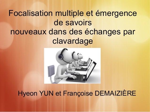 Focalisation multiple et émergence  de savoirs  nouveaux dans des échanges par  clavardage  Hyeon YUN et Françoise DEMAIZI...