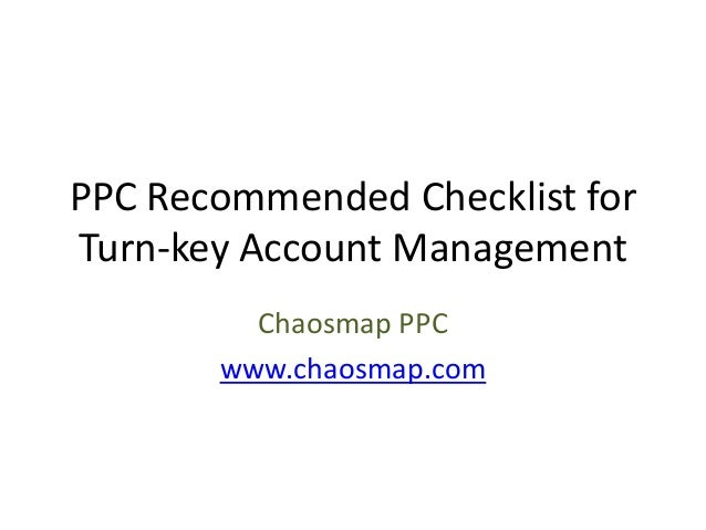 PPC Recommended Checklist for Turn-key Account Management Chaosmap PPC www.chaosmap.com