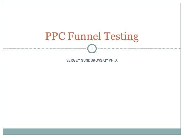 PPC Funnel Testing               1    SERGEY SUNDUKOVSKIY PH.D.