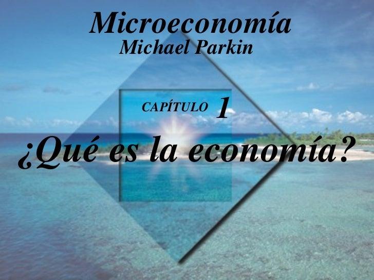 CAPÍTULO  1 ¿Qué es la economía ? Michael Parkin Microeconomía