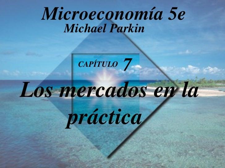 CAPÍTULO  7   Los mercados en la práctica Michael Parkin Microeconomía 5e