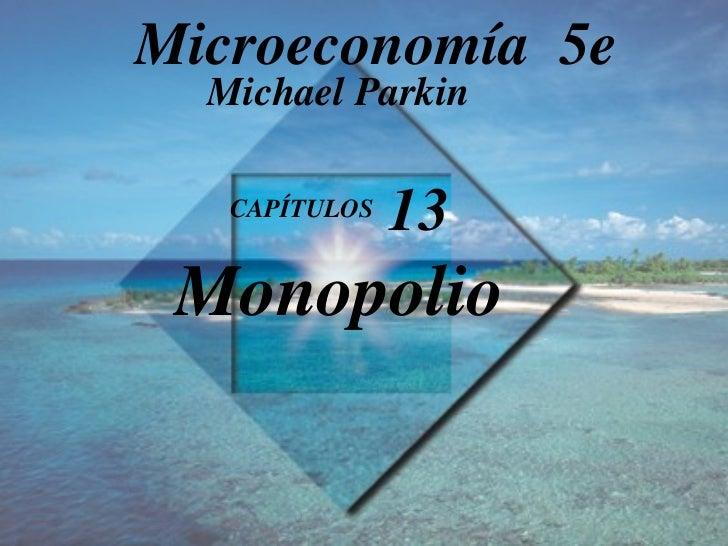 CAPÍTULOS  13 Monopolio Michael Parkin Microeconomía  5e