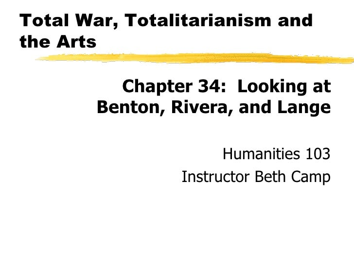 Total War, Totalitarianism and the Arts <ul><li>Chapter 34:  Looking at Benton, Rivera, and Lange </li></ul><ul><li>Humani...