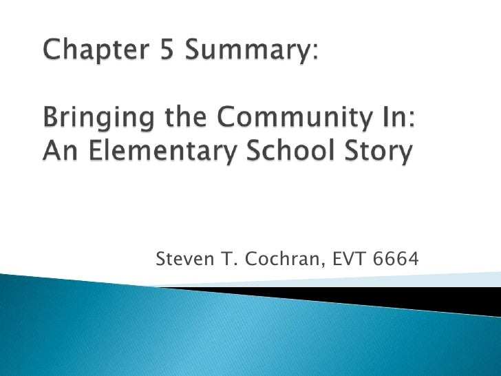 Chapter 5 Summary: Bringing the Community In:An Elementary School Story <br />Steven T. Cochran, EVT 6664<br />