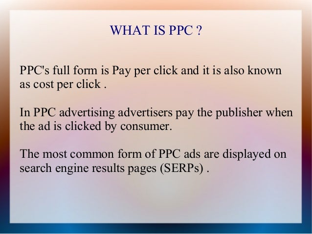 WHAT IS PPC ?PPCs full form is Pay per click and it is also knownas cost per click .In PPC advertising advertisers pay the...