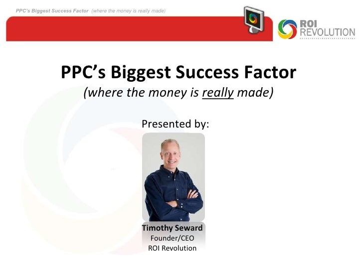 PPC's Biggest Success Factor (where the money is really made)<br />Presented by:<br />Timothy Seward<br />Founder/CEO<br /...