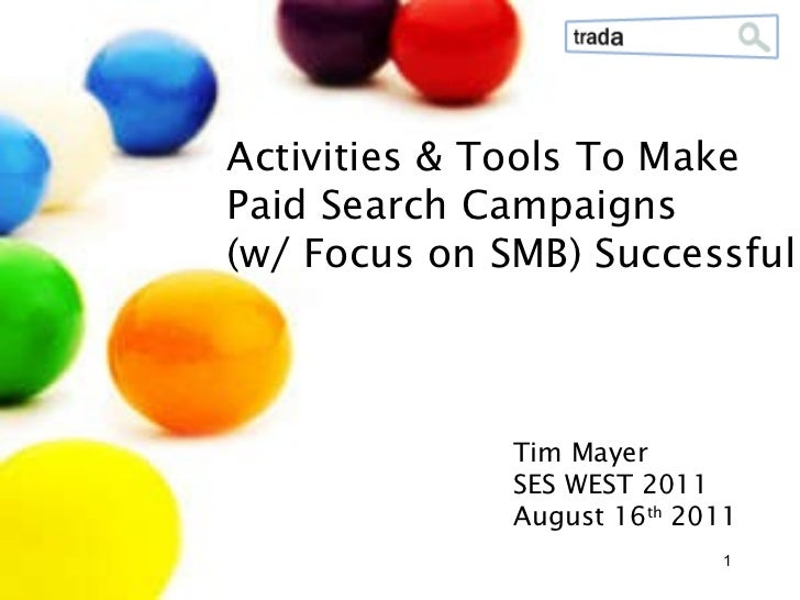 Tim Mayer SES WEST 2011 August 16 th  2011  Activities & Tools To Make Paid Search Campaigns (w/ Focus on SMB) Successful