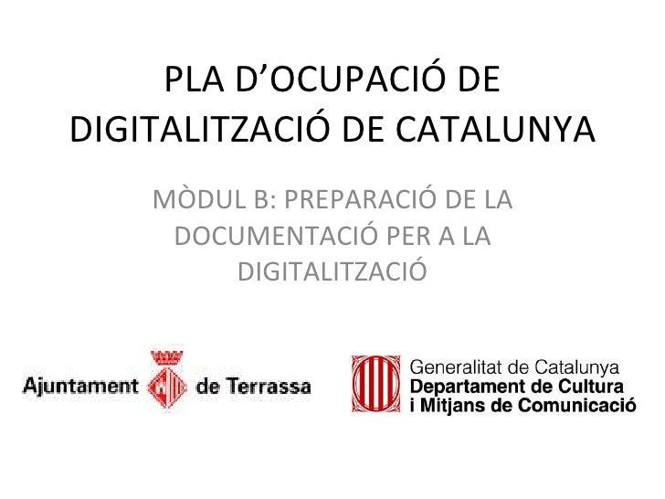 PLA D'OCUPACIÓ DE DIGITALITZACIÓ DE CATALUNYA MÒDUL B: PREPARACIÓ DE LA DOCUMENTACIÓ PER A LA DIGITALITZACIÓ