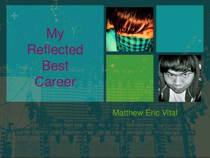 Matthew Eric Vital<br />My Reflected Best Career<br />