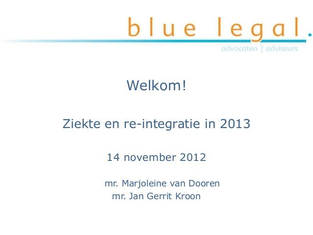 Welkom!Ziekte en re-integratie in 2013       14 november 2012      mr. Marjoleine van Dooren       mr. Jan Gerrit Kroon