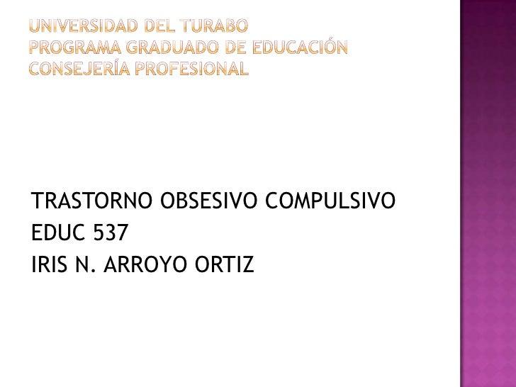 Universidad del turaboprograma graduado de educaciónCONSEJERÍA PROFESIONAL<br />TRASTORNO OBSESIVO COMPULSIVO<br />EDUC 53...