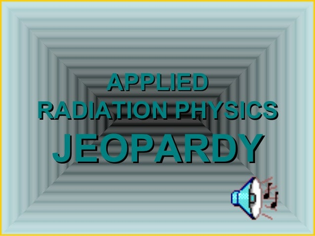 APPLIEDRADIATION PHYSICS JEOPARDY