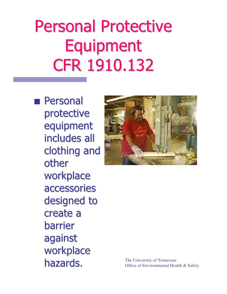 Personal Protective    Equipment  CFR 1910.132 Personal protective equipment includes all clothing and other workplace acc...
