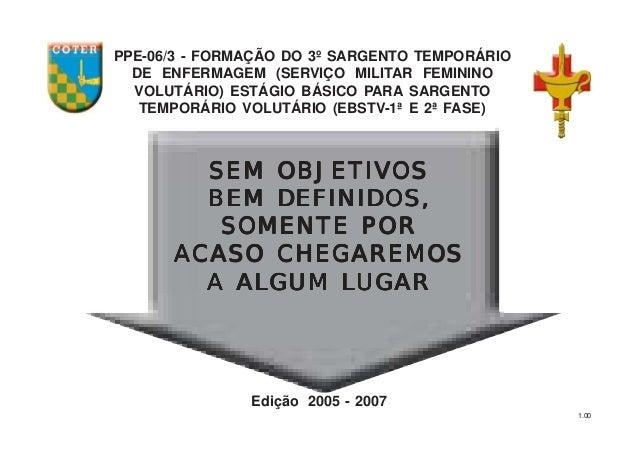 1.00 PPE-06/3 - FORMAÇÃO DO 3º SARGENTO TEMPORÁRIO DE ENFERMAGEM (SERVIÇO MILITAR FEMININO VOLUTÁRIO) ESTÁGIO BÁSICO PARA ...