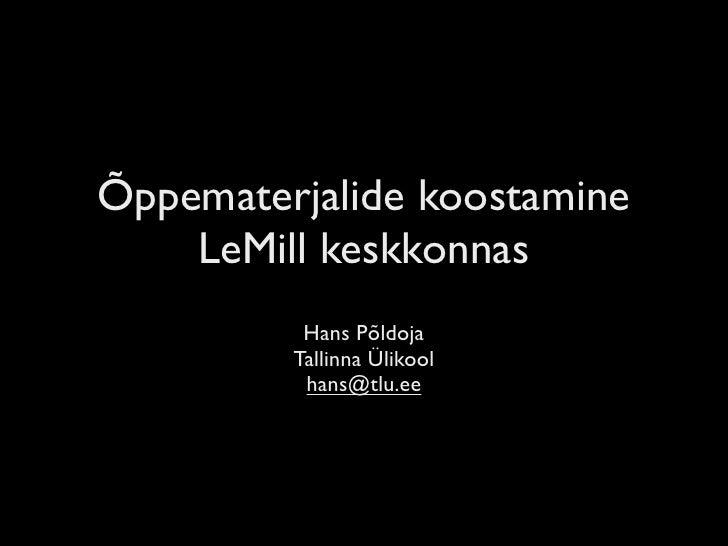 Õppematerjalide koostamine     LeMill keskkonnas           Hans Põldoja          Tallinna Ülikool           hans@tlu.ee
