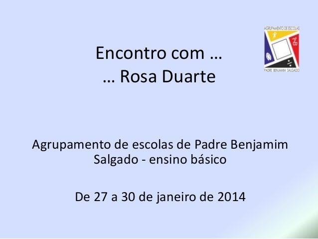 Encontro com … … Rosa Duarte  Agrupamento de escolas de Padre Benjamim Salgado - ensino básico  De 27 a 30 de janeiro de 2...