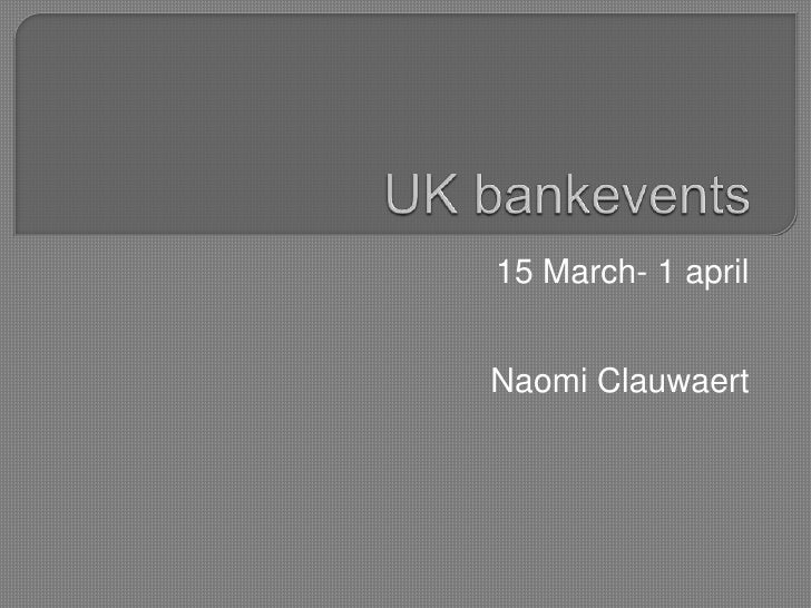 UK bankevents<br />15 March- 1 april<br />Naomi Clauwaert<br />