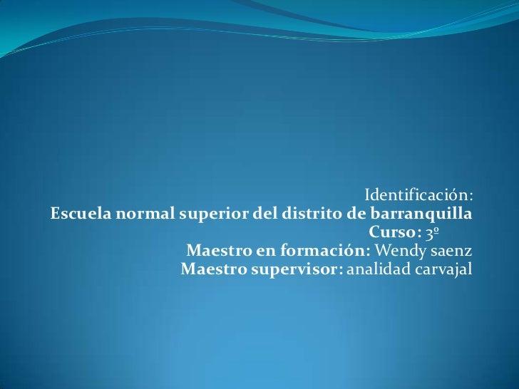 <br />Identificación:Escuela normal superior del distrito de barranquillaCurso: 3ºMaestro en formación: Wendy saenzMaest...