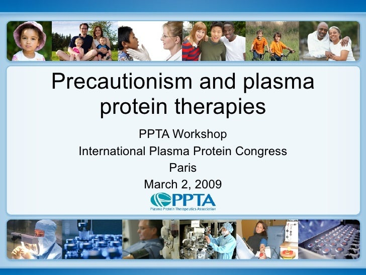 Precautionism and plasma protein therapies PPTA Workshop International Plasma Protein Congress Paris March 2, 2009