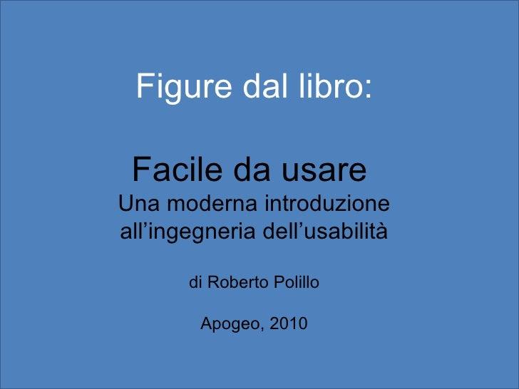 Figure dal libro: Facile da usare  Una moderna introduzione all'ingegneria dell'usabilità di Roberto Polillo Apogeo, 2010