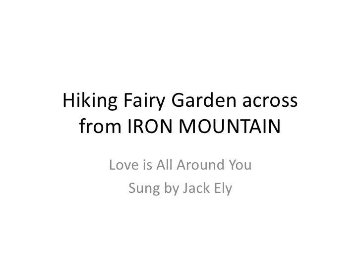 Hiking Fairy Garden acrossfrom IRON MOUNTAIN<br />Love is All Around You<br />Sung by Jack Ely<br />