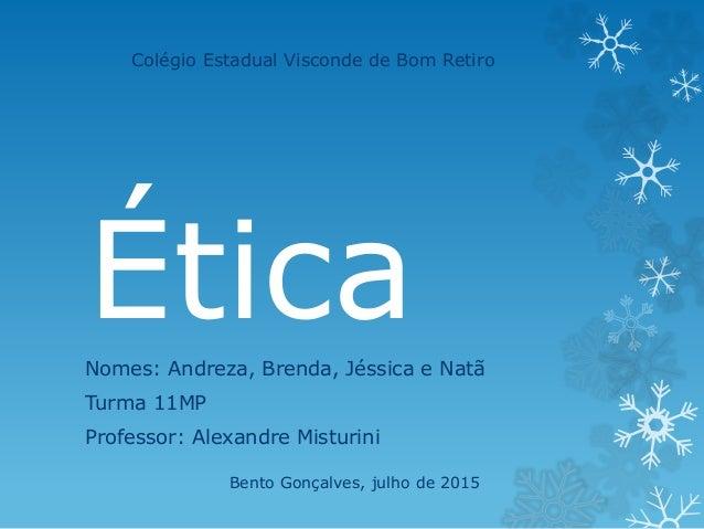 ÉticaNomes: Andreza, Brenda, Jéssica e Natã Turma 11MP Professor: Alexandre Misturini Colégio Estadual Visconde de Bom Ret...